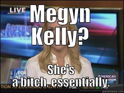 MEGYN KELLY? SHE'S A BITCH, ESSENTIALLY. Megyn Kelly