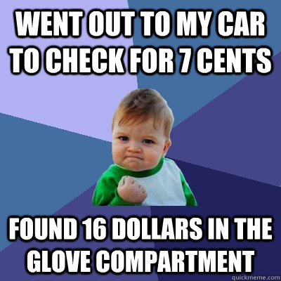 Went out to my car to check for 7 cents Found 16 dollars in the glove compartment - Went out to my car to check for 7 cents Found 16 dollars in the glove compartment  Success Kid