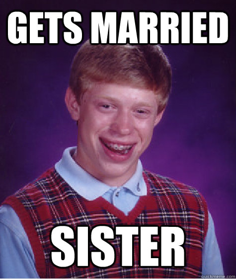 gets married sister - gets married sister  Bad Luck Brian
