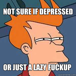 Not sure if depressed or just a lazy fuckup