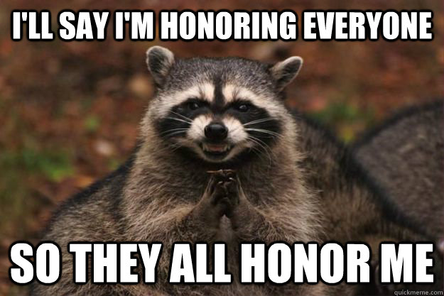 I'll say I'm honoring everyone So they all honor me - I'll say I'm honoring everyone So they all honor me  Evil Plotting Raccoon