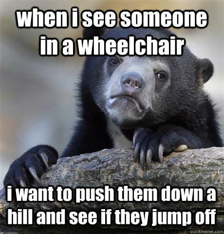 when i see someone in a wheelchair i want to push them down a hill and see if they jump off - when i see someone in a wheelchair i want to push them down a hill and see if they jump off  Confession Bear