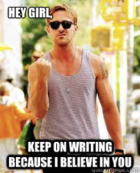 Hey Girl, Keep on writing because i believe in you  Ryan Gosling Motivation