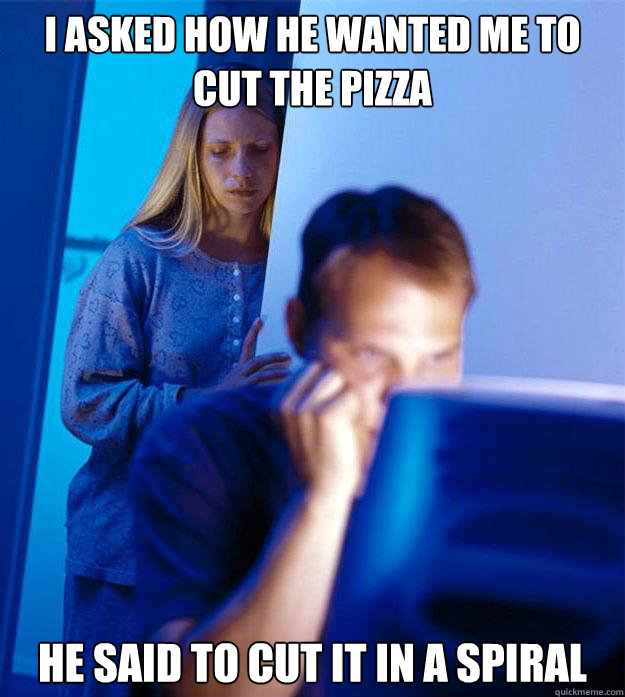 I asked how he wanted me to cut the pizza He said to cut it in a spiral - I asked how he wanted me to cut the pizza He said to cut it in a spiral  Redditors Wife
