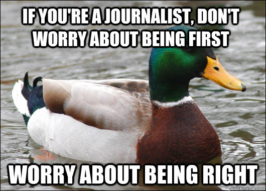 if you're a journalist, don't worry about being first worry about being right - if you're a journalist, don't worry about being first worry about being right  Actual Advice Mallard