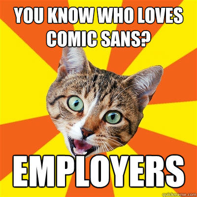 You know who loves comic sans? Employers - You know who loves comic sans? Employers  Bad Advice Cat