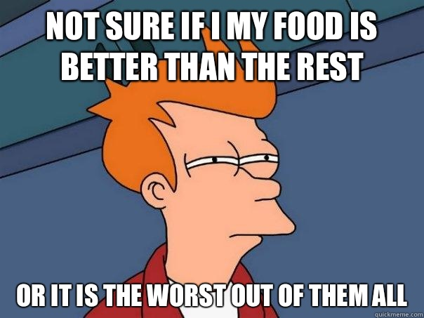 Not sure if I my food is better than the rest or it is the worst out of them all - Not sure if I my food is better than the rest or it is the worst out of them all  Futurama Fry