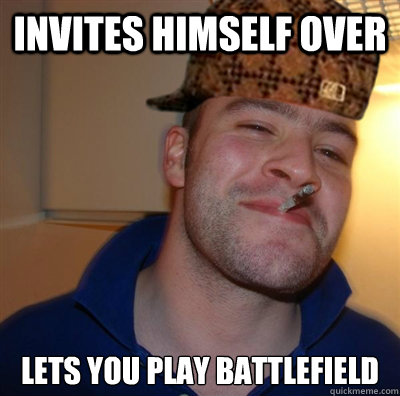 Invites himself over lets you play battlefield  Scumbag greg
