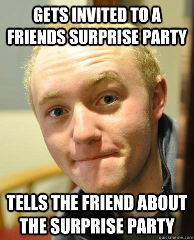 gets invited to a friends surprise party tells the friend about the surprise party