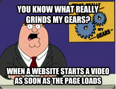 YOU KNOW WHAT REALLY GRINDS MY GEARS? when a website starts a video as soon as the page loads  Grinds my gears