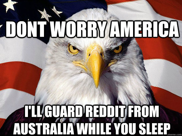Dont Worry America I'll Guard Reddit From Australia while you sleep - Dont Worry America I'll Guard Reddit From Australia while you sleep  Patriotic Eagle