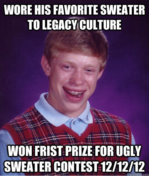 WORE HIS FAVORITE SWEATER TO LEGACY CULTURE  WON FRIST PRIZE FOR UGLY SWEATER CONTEST 12/12/12 - WORE HIS FAVORITE SWEATER TO LEGACY CULTURE  WON FRIST PRIZE FOR UGLY SWEATER CONTEST 12/12/12  Bad Luck Brian