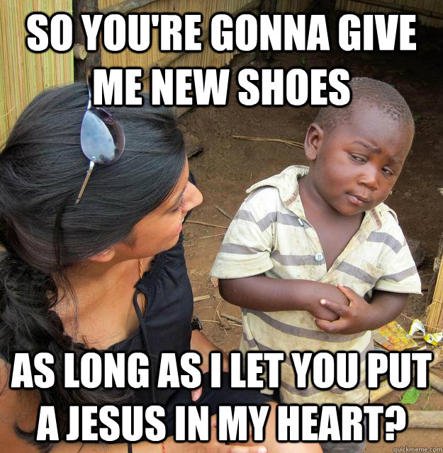 So you're gonna give me new shoes As long as I let you put a jesus in my heart? - So you're gonna give me new shoes As long as I let you put a jesus in my heart?  Misc
