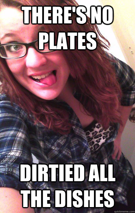 THERE's no plates Dirtied all the dishes