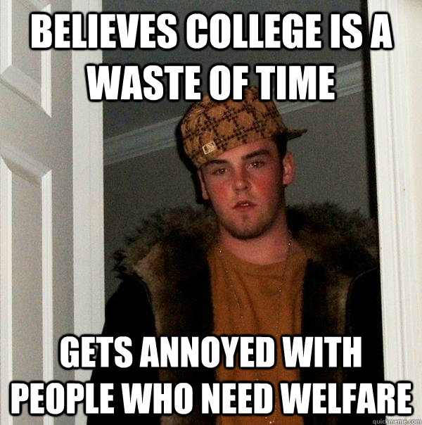 Believes college is a waste of time Gets annoyed with people who need welfare - Believes college is a waste of time Gets annoyed with people who need welfare  Scumbag Steve