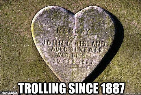 Trolling since 1887 @DANSGalaxy - Trolling since 1887 @DANSGalaxy  Trolling since 1887