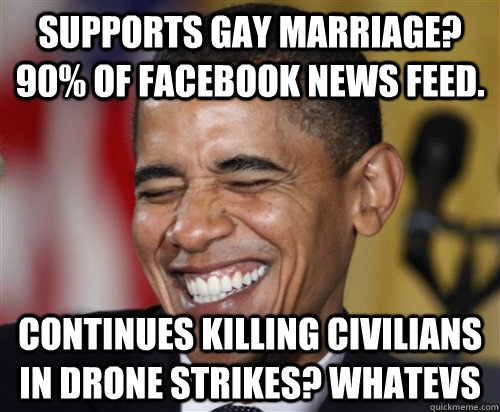 Supports gay marriage? 90% of facebook news feed. Continues killing civilians in drone strikes? Whatevs - Supports gay marriage? 90% of facebook news feed. Continues killing civilians in drone strikes? Whatevs  Scumbag Obama
