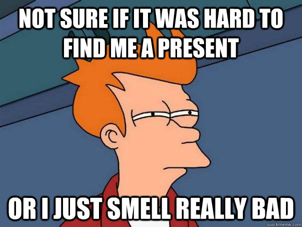 Not sure if it was hard to find me a present Or I just smell really bad - Not sure if it was hard to find me a present Or I just smell really bad  Futurama Fry