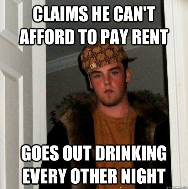 claims he can't afford to pay rent goes out drinking every other night - claims he