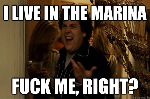 I live in The Marina Fuck Me, Right? - I live in The Marina Fuck Me, Right?  Fuck Me, Right