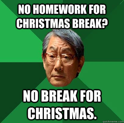 No homework for Christmas break? No break for christmas. - No homework for Christmas break? No break for christmas.  High Expectations Asian Father