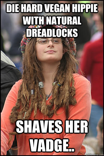 Die Hard vegan hippie with natural dreadlocks Shaves her vadge.. - Die Hard vegan hippie with natural dreadlocks Shaves her vadge..  College Liberal
