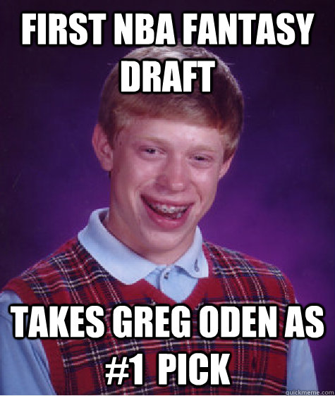 First NBA fantasy draft takes greg oden as #1  pick - First NBA fantasy draft takes greg oden as #1  pick  Bad Luck Brian