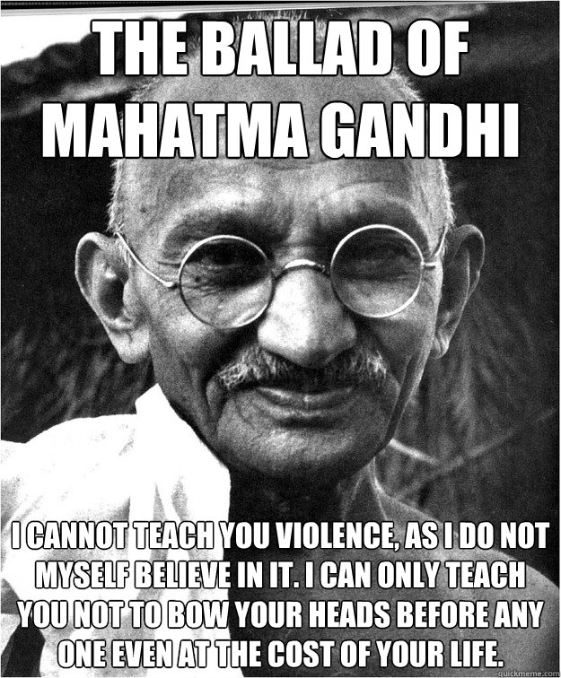 the ballad of mahatma gandhi  I cannot teach you violence, as I do not myself believe in it. I can only teach you not to bow your heads before any one even at the cost of your life.