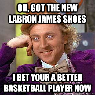 Oh, got the new labron james shoes I bet your a better basketball player now  Condescending Wonka