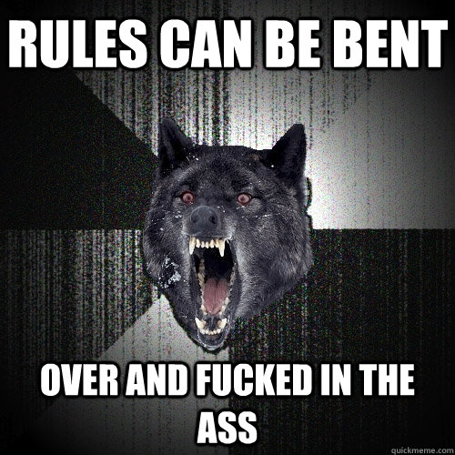 rules can be bent over and fucked in the ass - rules can be bent over and fucked in the ass  Insanity Wolf