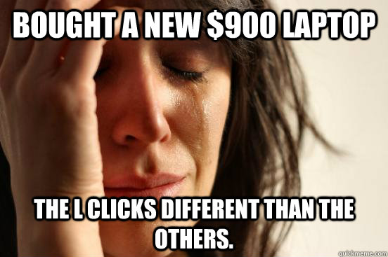 bought a new $900 laptop the L clicks different than the others. - bought a new $900 laptop the L clicks different than the others.  First World Problems