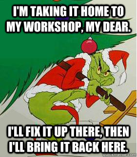 I'm taking it home to my workshop, my dear. I'll fix it up there, then I'll bring it back here.  - I'm taking it home to my workshop, my dear. I'll fix it up there, then I'll bring it back here.   Grinch
