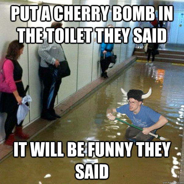 put a cherry bomb in the toilet they said it will be funny they said - put a cherry bomb in the toilet they said it will be funny they said  Misc