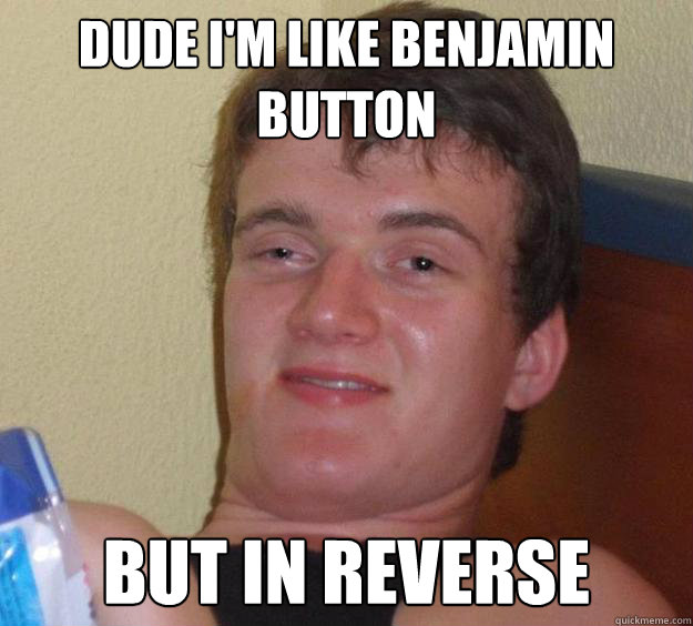 Dude I'm like benjamin button but in reverse - Dude I'm like benjamin button but in reverse  10 Guy