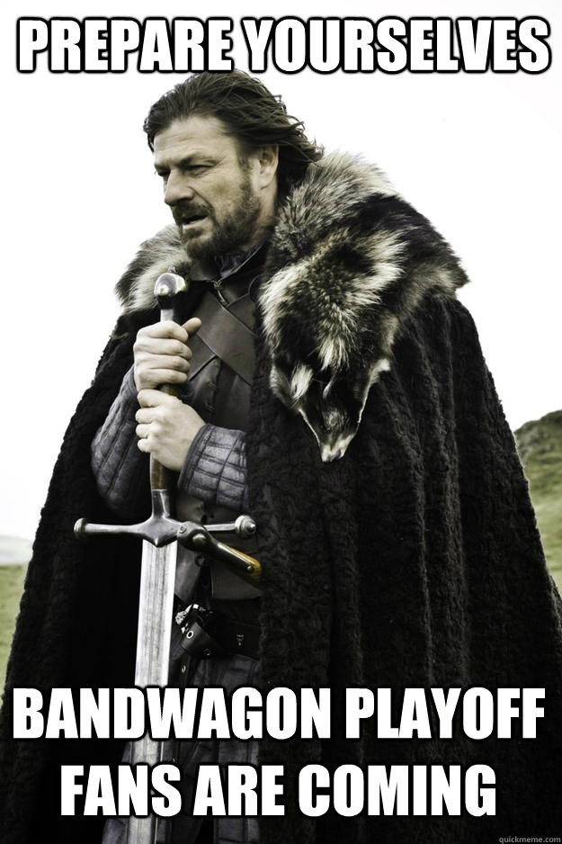 prepare yourselves Bandwagon playoff fans are coming - prepare yourselves Bandwagon playoff fans are coming  Winter is coming