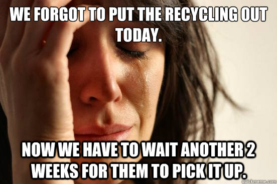 we forgot to put the recycling out today. Now we have to wait another 2 weeks for them to pick it up. - we forgot to put the recycling out today. Now we have to wait another 2 weeks for them to pick it up.  First World Problems