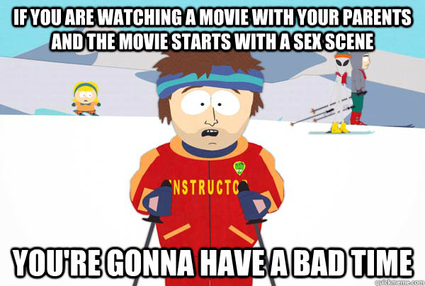 If you are watching a movie with your parents and the movie starts with a sex scene You're gonna have a bad time - If you are watching a movie with your parents and the movie starts with a sex scene You're gonna have a bad time  Super Cool Ski Instructor
