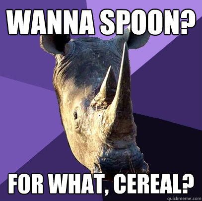 wanna spoon? for what, cereal? - wanna spoon? for what, cereal?  Sexually Oblivious Rhino