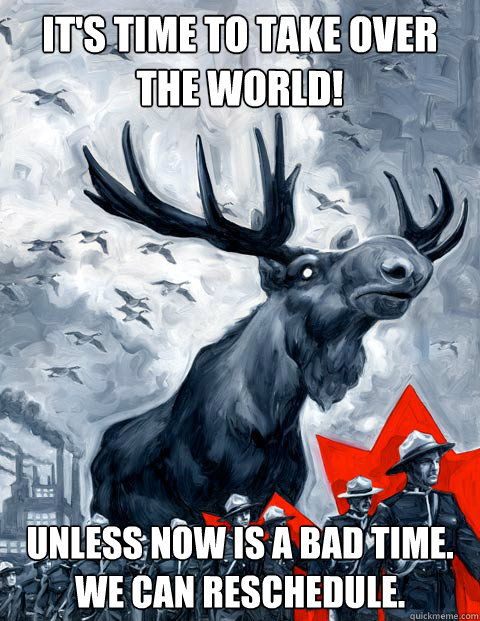 it's time to take over the world! unless now is a bad time. we can reschedule. - it's time to take over the world! unless now is a bad time. we can reschedule.  Canada Day