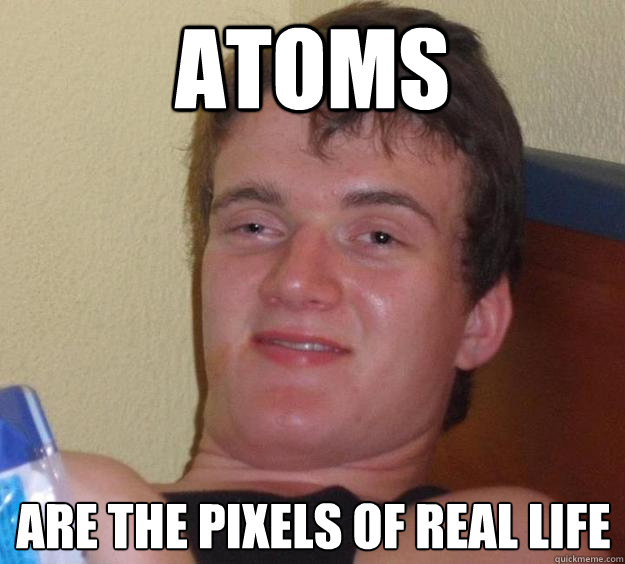 atoms are the pixels of real life - atoms are the pixels of real life  10 Guy