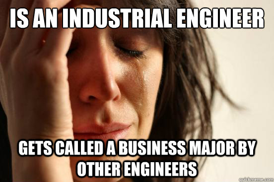 Is an Industrial Engineer Gets called a Business major by other engineers - Is an Industrial Engineer Gets called a Business major by other engineers  First World Problems