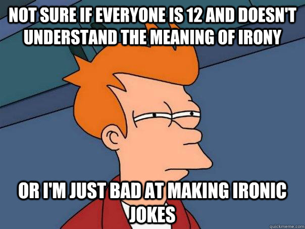 Not sure if everyone is 12 and doesn't understand the meaning of irony Or i'm just bad at making ironic jokes  Futurama Fry