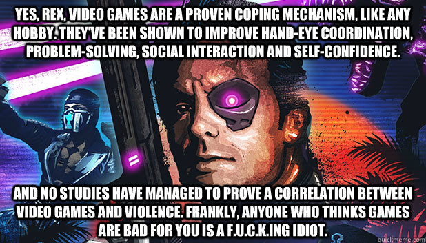 Yes, Rex, video games are a proven coping mechanism, like any hobby. They've been shown to improve hand-eye coordination, problem-solving, social interaction and self-confidence.  And no studies have managed to prove a correlation between video games and