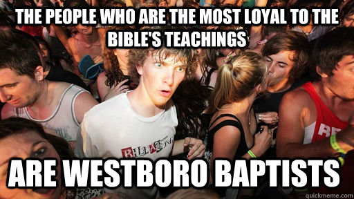 The people who are the most loyal to the bible's teachings Are Westboro Baptists  - The people who are the most loyal to the bible's teachings Are Westboro Baptists   Sudden Clarity Clarence