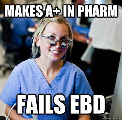 makes A+ in pharm FAILS EBD - makes A+ in pharm FAILS EBD  overworked dental student