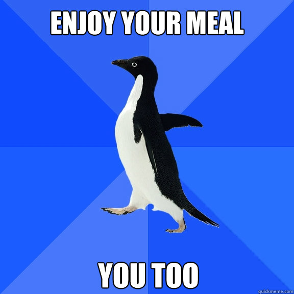enjoy your meal you too - enjoy your meal you too  Socially Awkward Penguin