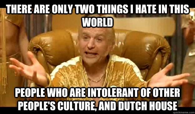 there are only two things I hate in this world people who are intolerant of other people's culture, and dutch house
