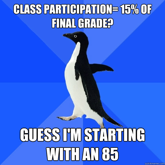 Class participation= 15% of final grade? Guess I'm starting with an 85 - Class participation= 15% of final grade? Guess I'm starting with an 85  Socially Awkward Penguin