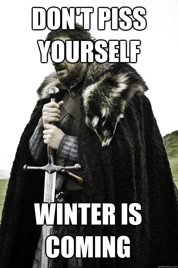 Don't piss yourself winter is coming - Don't piss yourself winter is coming  Winter is coming
