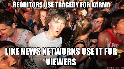 Redditors use tragedy for karma like news networks use it for viewers - Redditors use tragedy for karma like news networks use it for viewers  Sudden Clarity Clarence